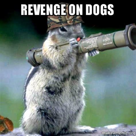 Revenge Memes - revenge on dogs make a meme