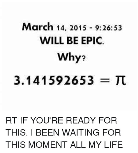 The Moment You All Been Waiting For by 25 Best Memes About March 14 March 14 Memes