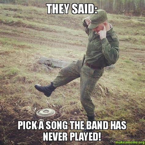They Said Meme - they said pick a song the band has never played make a meme