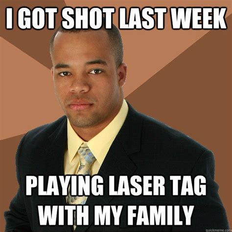 Tag Memes - i got shot last week playing laser tag with my family