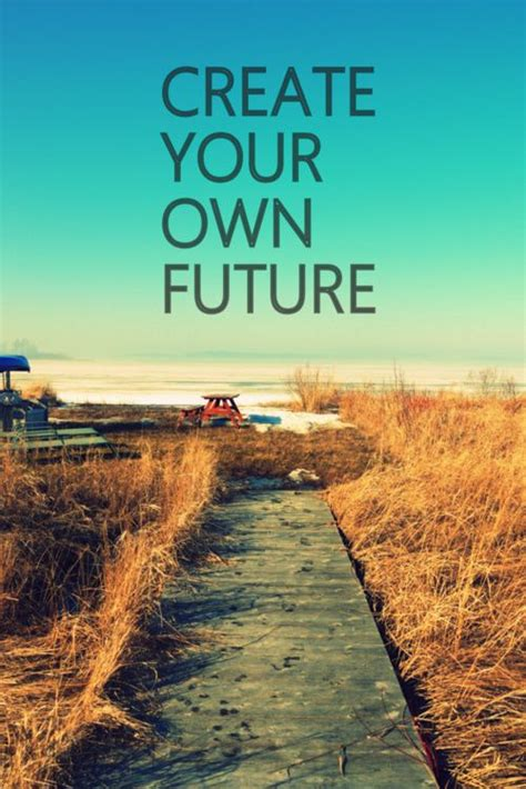 Create Your Own Future create your own future quote it