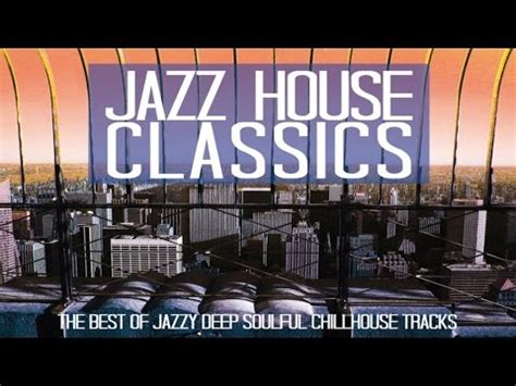deep jazzy house music jazz house classics 3 hours deep soulful chilled dinner music qh youtube