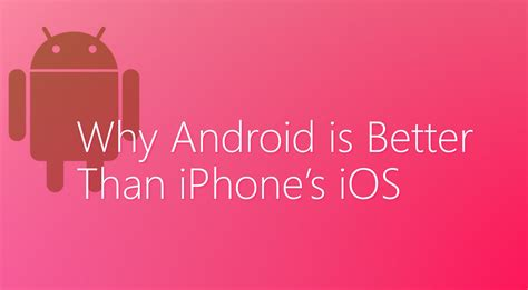 How Android Is Better Than Iphone by 5 Reasons Why Android Is Better Than Iphone S Ios