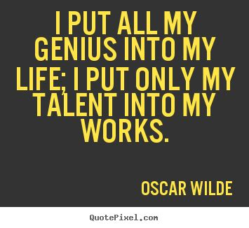quotes about i put all my genius into my i put only my talent into my