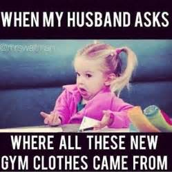 Funny Husband Memes - quot when my husband asks where all these new gym clothes came