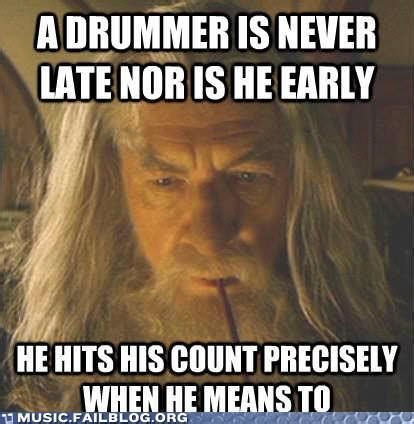 Drummer Memes - a drummer is never late nor are they early music crowns