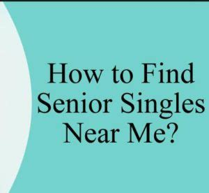 senior singles how to find senior singles near me