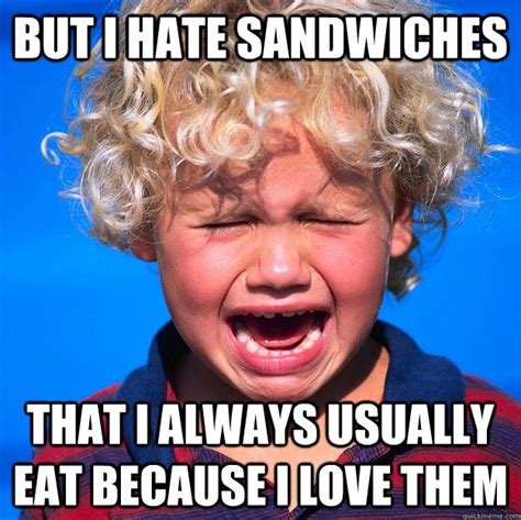 Tantrum Meme - but i hate sandwiches that i always usually eat because i