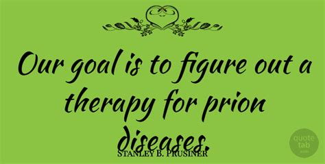 figure therapy quotes stanley b prusiner our goal is to figure out a therapy
