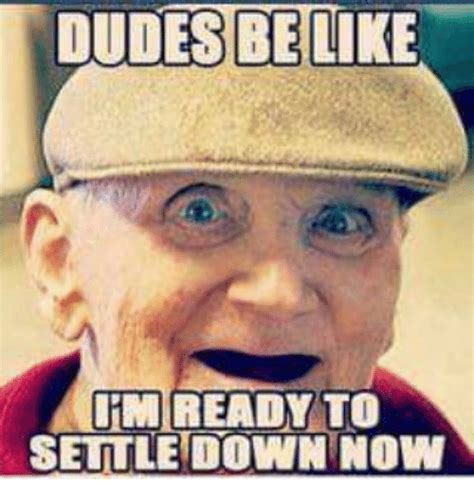 Settle Down Meme - dudes be like llimiready to settle down now be like meme
