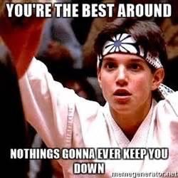 Your The Best Meme - you re the best around focused karate kid meme generator