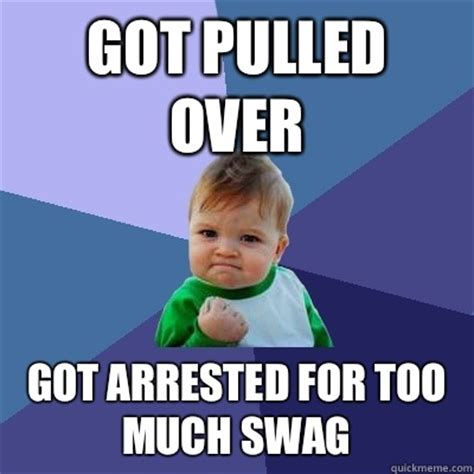 Too Much Swag Meme - got pulled over got arrested for too much swag success
