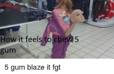 5 Gum Meme - how it feels to chew 5 5 gum blaze it fgt meme on sizzle