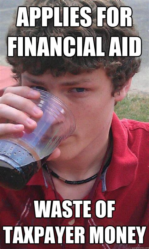 Financial Aid Meme - applies for financial aid waste of taxpayer money lazy