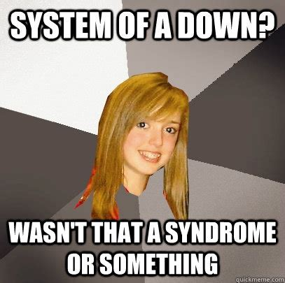 Syndrome Of A Down Meme - system of a down wasn t that a syndrome or something