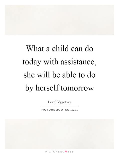 Today Child Tomorrow Future Essay In by What A Child Can Do Today With Assistance She Will Be Able To Picture Quotes
