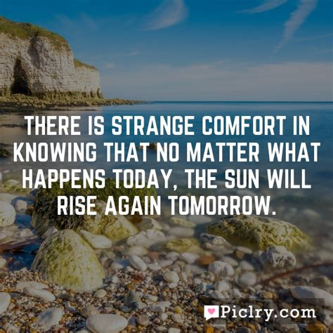 strange comfort there is strange comfort in knowing that no matter what