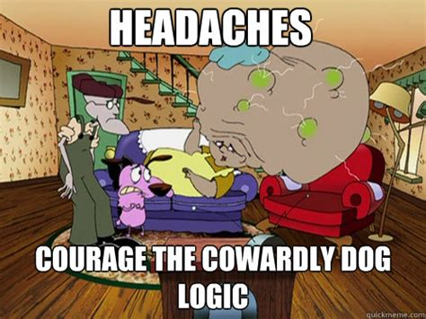 Courage The Cowardly Dog Meme - headaches courage the cowardly dog logic misc quickmeme