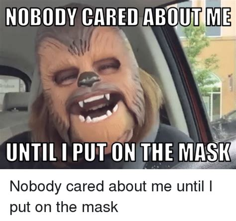 Nobody Cared | nobody cared abouitme untiliput on the mask nobody cared