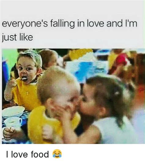 I Love Food Meme - everyone s falling in love and l m just like i love food