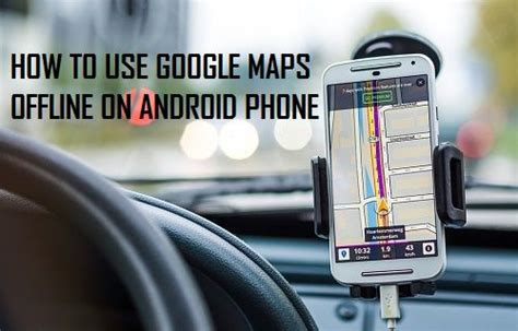 offline for android mobile how to use maps offline on android phone