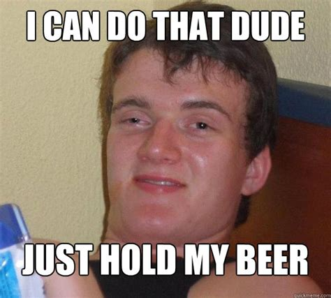 Hold My Beer Meme - i can do that dude just hold my beer 10 guy quickmeme