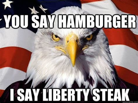 Hamburger Memes - you say hamburger i say liberty steak patriotic eagle