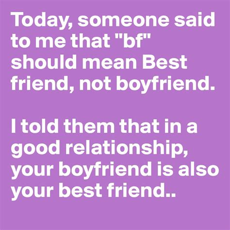 A Friend Recently Told Me That Relationships Are N by Today Someone Said To Me That Quot Bf Quot Should Best