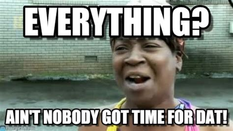 Ain T Nobody Got Time For Dat Meme - everything aint nobody got time for that meme on memegen