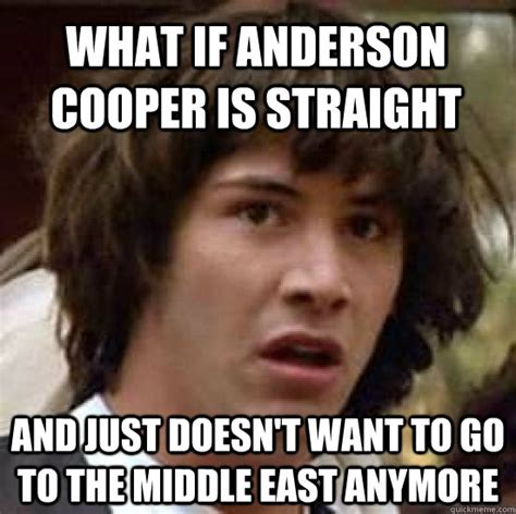 Anderson Cooper Meme - what if anderson cooper is straight and just doesn t want to go to the middle east anymore