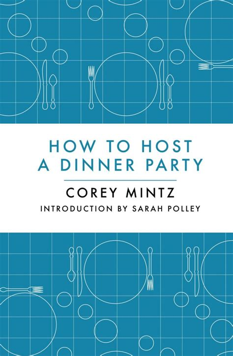 How To Host A Dinner Party | win a copy of corey mintz s how to host a dinner party