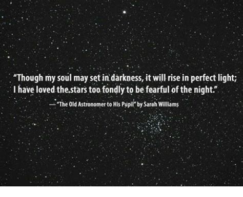 set in darkness a though my soul may set in darkness it will rise in perfect light i have loved thestars too