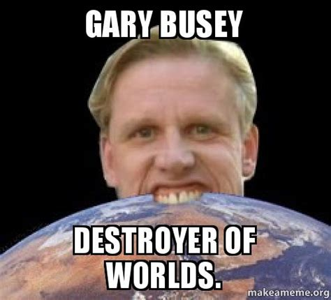 Gary Busey Meme - gary busey destroyer of worlds make a meme