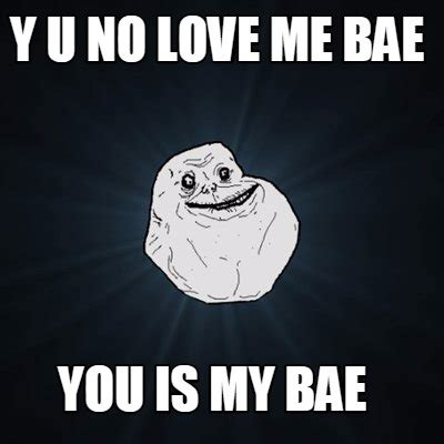 I Love You Bae Meme - meme creator y u no love me bae you is my bae meme