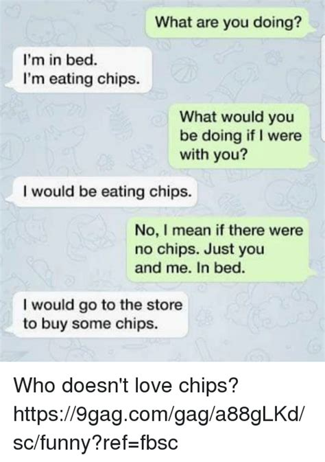 what would you do to me in bed what are you doing i m in bed i m eating chips what would