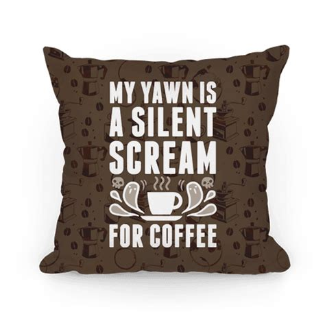 Coffee Pillow my yawn is a silent scream for coffee pillows human