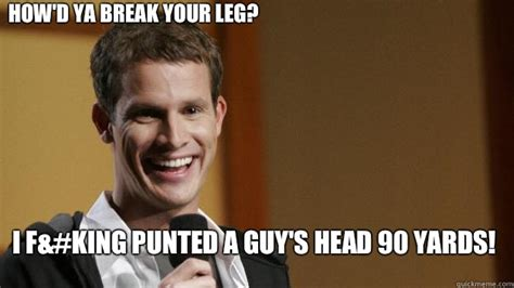 Daniel Tosh Meme - how d ya break your leg i f king punted a guy s head 90 yards daniel tosh quickmeme