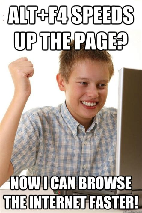 Fast Internet Meme - alt f4 speeds up the page now i can browse the internet