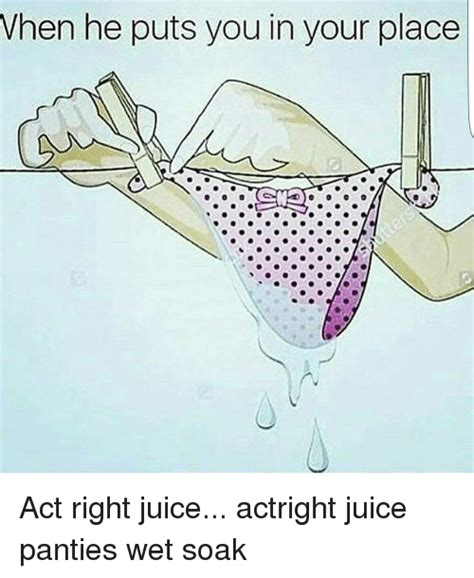 Wet Panties Meme - when he puts you in your place act right juice actright juice panties wet soak meme on sizzle