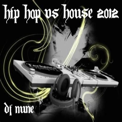 hip hop vs house music dj nune dj nune presents hip hop vs house 2012 hosted by dj nune mixtape stream