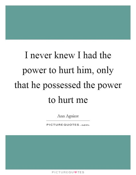i never knew that i never knew i had the power to hurt him only that he possessed picture quotes