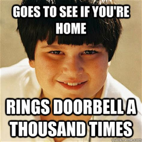 Annoying Childhood Friend Meme - goes to see if you re home rings doorbell a thousand times annoying childhood friend quickmeme