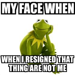 Kermit Meme My Face When - meme kermit the frog my face when when i resigned that