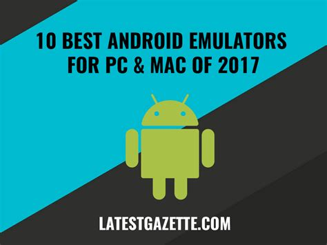 best android emulators 10 best android emulators for pc and mac of 2017