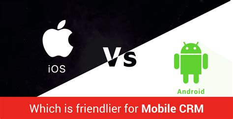 better for android android crm is always better for mobile crm than ios crm