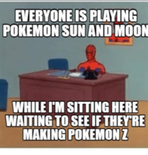 Sitting Here Meme - everyone is playing pokemon sun and moon whileim sitting