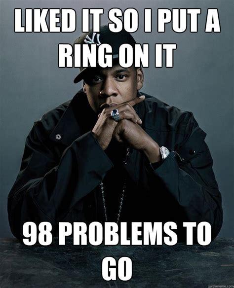 Put A Ring On It Meme - liked it so i put a ring on it 98 problems to go jay z