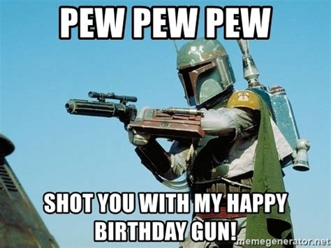 Boba Fett Meme - pew pew pew shot you with my happy birthday gun boba