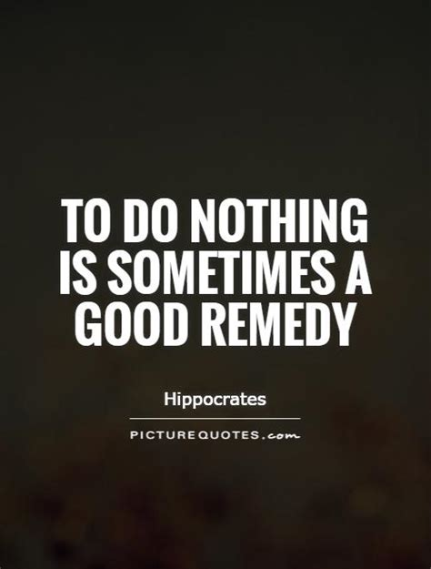 To Do Nothing to do nothing is sometimes a remedy picture quotes