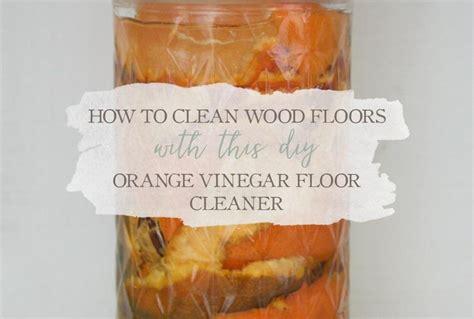 clean wood floors   diy orange vinegar floor cleaner growing  herbal